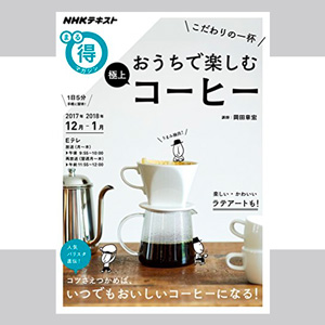 2017年12月〜1月のNHK まる得マガジンは、岡田 章宏氏による『こだわりの一杯 おうちで楽しむ極上コーヒー』!