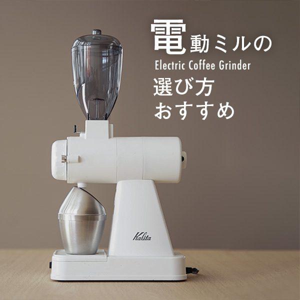 電動コーヒーミルを徹底比較!  まとめと最新コーヒーミル情報